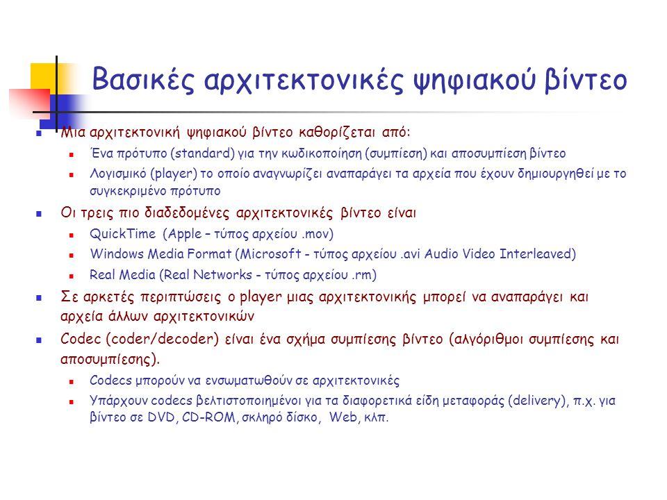 Βασικές αρχιτεκτονικές ψηφιακού βίντεο  Μια αρχιτεκτονική ψηφιακού βίντεο καθορίζεται από:  Ένα πρότυπο (standard) για την κωδικοποίηση (συμπίεση) και αποσυμπίεση βίντεο  Λογισμικό (player) το οποίο αναγνωρίζει αναπαράγει τα αρχεία που έχουν δημιουργηθεί με το συγκεκριμένο πρότυπο  Οι τρεις πιο διαδεδομένες αρχιτεκτονικές βίντεο είναι  QuickTime (Apple – τύπος αρχείου.mov)  Windows Media Format (Microsoft - τύπος αρχείου.avi Audio Video Interleaved)  Real Media (Real Networks - τύπος αρχείου.rm)  Σε αρκετές περιπτώσεις ο player μιας αρχιτεκτονικής μπορεί να αναπαράγει και αρχεία άλλων αρχιτεκτονικών  Codec (coder/decoder) είναι ένα σχήμα συμπίεσης βίντεο (αλγόριθμοι συμπίεσης και αποσυμπίεσης).