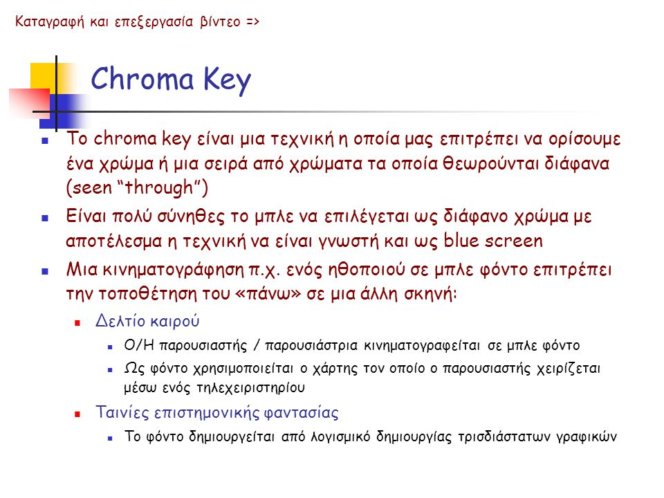Chroma Key  Το chroma key είναι μια τεχνική η οποία μας επιτρέπει να ορίσουμε ένα χρώμα ή μια σειρά από χρώματα τα οποία θεωρούνται διάφανα (seen through )  Είναι πολύ σύνηθες το μπλε να επιλέγεται ως διάφανο χρώμα με αποτέλεσμα η τεχνική να είναι γνωστή και ως blue screen  Μια κινηματογράφηση π.χ.