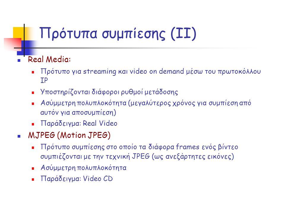 Πρότυπα συμπίεσης (ΙΙ)  Real Media:  Πρότυπο για streaming και video on demand μέσω του πρωτοκόλλου IP  Υποστηρίζονται διάφοροι ρυθμοί μετάδοσης  Ασύμμετρη πολυπλοκότητα (μεγαλύτερος χρόνος για συμπίεση από αυτόν για αποσυμπίεση)  Παράδειγμα: Real Video  MJPEG (Motion JPEG)  Πρότυπο συμπίεσης στο οποίο τα διάφορα frames ενός βίντεο συμπιέζονται με την τεχνική JPEG (ως ανεξάρτητες εικόνες)  Ασύμμετρη πολυπλοκότητα  Παράδειγμα: Video CD