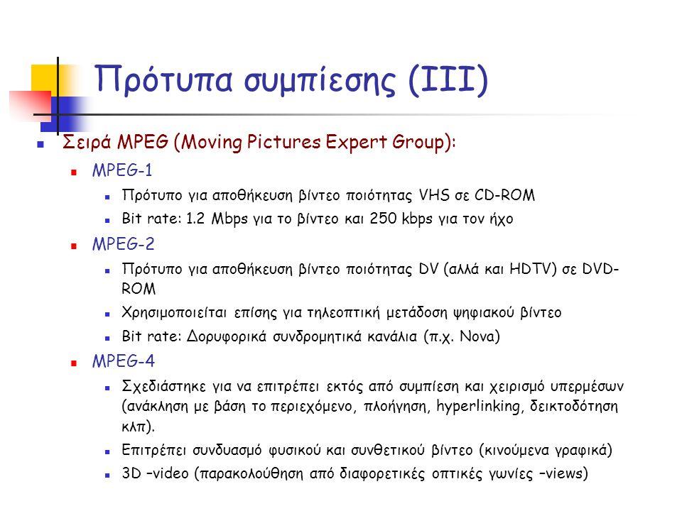 Πρότυπα συμπίεσης (ΙΙI)  Σειρά MPEG (Moving Pictures Expert Group):  MPEG-1  Πρότυπο για αποθήκευση βίντεο ποιότητας VHS σε CD-ROM  Bit rate: 1.2 Mbps για το βίντεο και 250 kbps για τον ήχο  MPEG-2  Πρότυπο για αποθήκευση βίντεο ποιότητας DV (αλλά και HDTV) σε DVD- ROM  Χρησιμοποιείται επίσης για τηλεοπτική μετάδοση ψηφιακού βίντεο  Bit rate: Δορυφορικά συνδρομητικά κανάλια (π.χ.