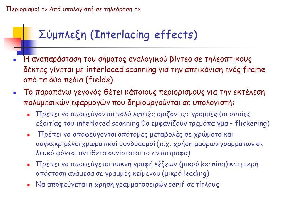 Σύμπλεξη (Interlacing effects)  Η αναπαράσταση του σήματος αναλογικού βίντεο σε τηλεοπτικούς δέκτες γίνεται με interlaced scanning για την απεικόνιση ενός frame από τα δύο πεδία (fields).