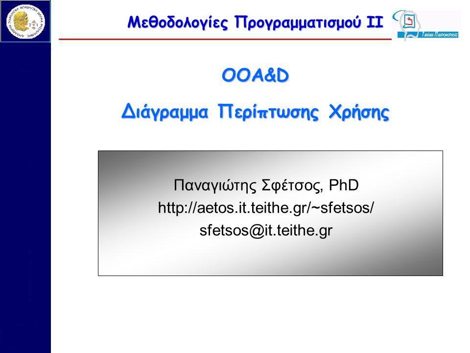 Μεθοδολογίες Προγραμματισμού ΙΙ OOA&D Διάγραμμα Περίπτωσης Χρήσης Παναγιώτης Σφέτσος, PhD http://aetos.it.teithe.gr/~sfetsos/ sfetsos@it.teithe.gr
