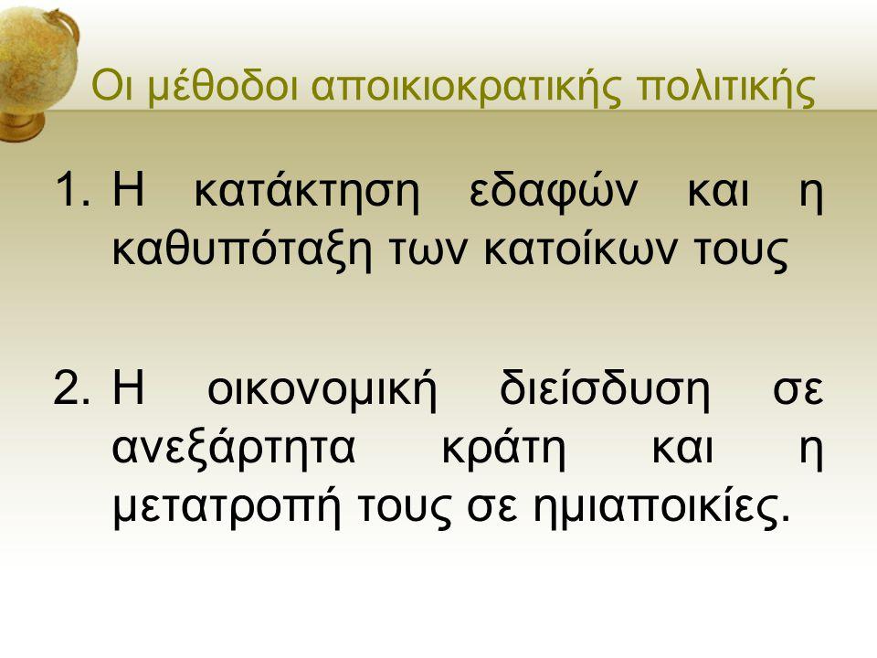 Οι μέθοδοι αποικιοκρατικής πολιτικής 1.Η κατάκτηση εδαφών και η καθυπόταξη των κατοίκων τους 2.Η οικονομική διείσδυση σε ανεξάρτητα κράτη και η μετατρ