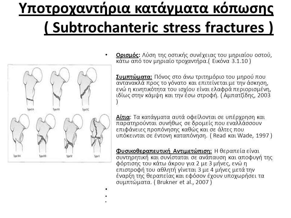 Υποτροχαντήρια κατάγματα κόπωσης ( Subtrochanteric stress fractures ) • Ορισμός: Λύση της οστικής συνέχειας του μηριαίου οστού, κάτω από τον μηριαίο τροχαντήρα.( Εικόνα 3.1.10 ) • • Συμπτώματα: Πόνος στο άνω τριτημόριο του μηρού που αντανακλά προς το γόνατο και επιτείνεται με την άσκηση, ενώ η κινητικότητα του ισχίου είναι ελαφρά περιορισμένη, ιδίως στην κάμψη και την έσω στροφή.