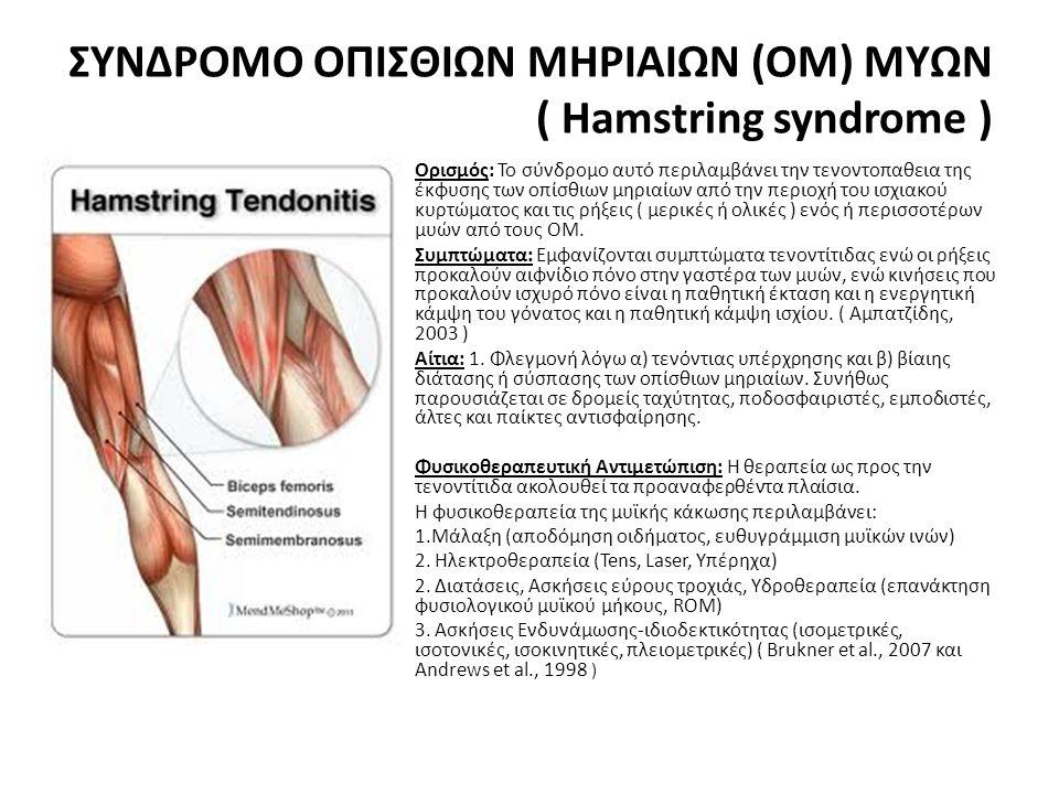ΣΥΝΔΡΟΜΟ ΟΠΙΣΘΙΩΝ ΜΗΡΙΑΙΩΝ (ΟΜ) ΜΥΩΝ ( Hamstring syndrome ) • Ορισμός: Το σύνδρομο αυτό περιλαμβάνει την τενοντοπαθεια της έκφυσης των οπίσθιων μηριαίων από την περιοχή του ισχιακού κυρτώματος και τις ρήξεις ( μερικές ή ολικές ) ενός ή περισσοτέρων μυών από τους ΟΜ.