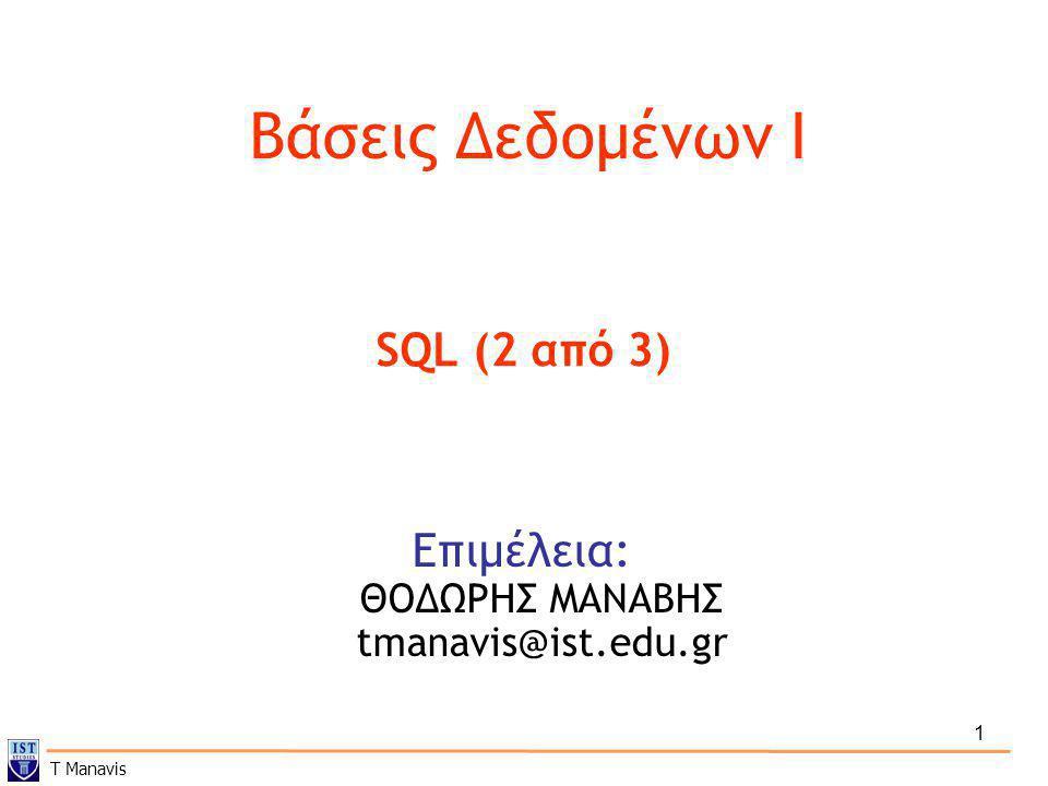 1 Βάσεις Δεδομένων I Επιμέλεια: ΘΟΔΩΡΗΣ ΜΑΝΑΒΗΣ tmanavis@ist.edu.gr SQL (2 από 3) T Manavis