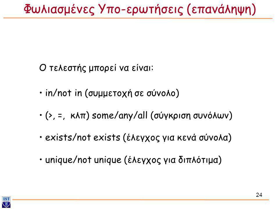 24 Ο τελεστής μπορεί να είναι: • in/not in (συμμετοχή σε σύνολο) • (>, =, κλπ) some/any/all (σύγκριση συνόλων) • exists/not exists (έλεγχος για κενά σ
