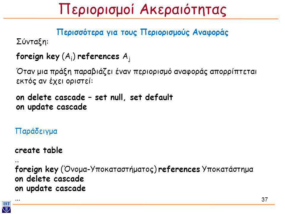 37 Περισσότερα για τους Περιορισμούς Αναφοράς Σύνταξη: foreign key (A i ) references A j Όταν μια πράξη παραβιάζει έναν περιορισμό αναφοράς απορρίπτετ