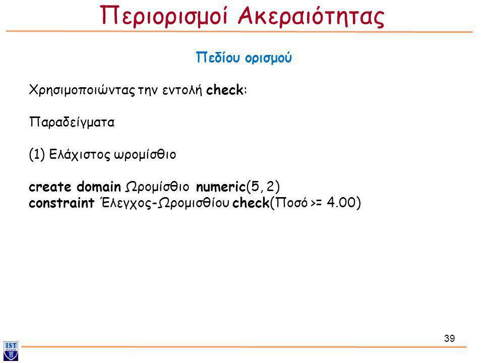 39 Πεδίου ορισμού Χρησιμοποιώντας την εντολή check: Παραδείγματα (1) Ελάχιστος ωρομίσθιο create domain Ωρομίσθιο numeric(5, 2) constraint Έλεγχος-Ωρομ