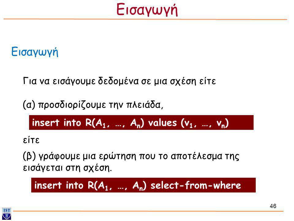 46 Εισαγωγή Για να εισάγουμε δεδομένα σε μια σχέση είτε (α) προσδιορίζουμε την πλειάδα, είτε (β) γράφουμε μια ερώτηση που το αποτέλεσμα της εισάγεται