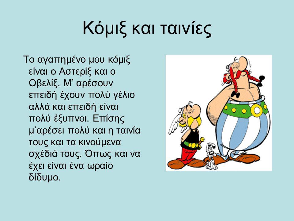 Κόμιξ και ταινίες Το αγαπημένο μου κόμιξ είναι ο Αστερίξ και ο Οβελίξ.