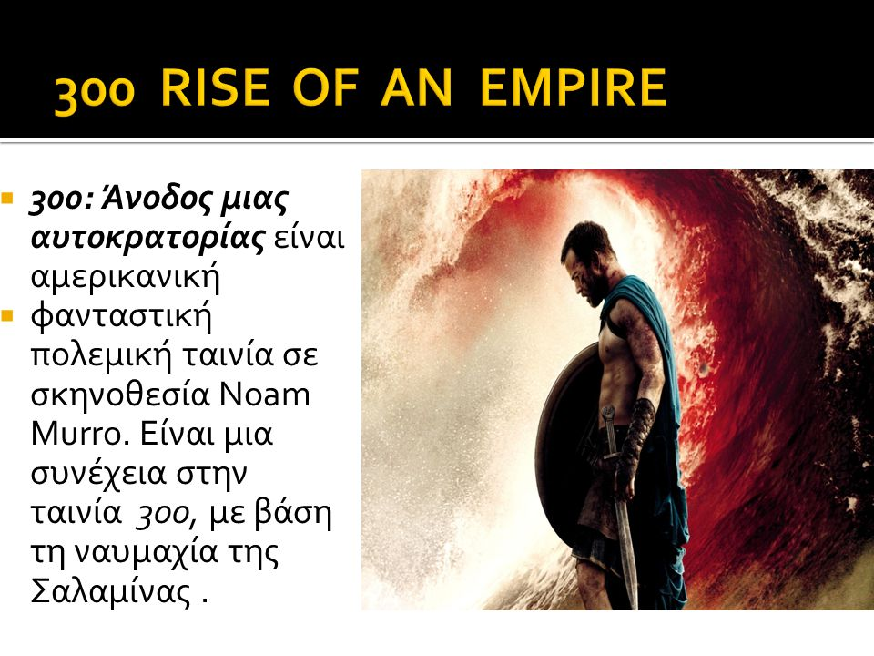  300: Άνοδος μιας αυτοκρατορίας είναι αμερικανική  φανταστική πολεμική ταινία σε σκηνοθεσία Noam Murro.