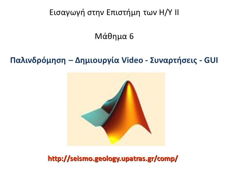 Δημιουργία βίντεο με τη Matlab Z = peaks; surf(Z) axis tight set(gca, nextplot , replacechildren ); for j = 1:20 surf(sin(2*pi*j/20)*Z,Z) F(j) = getframe; end movie(F,20) movie2avi(F, test.avi')