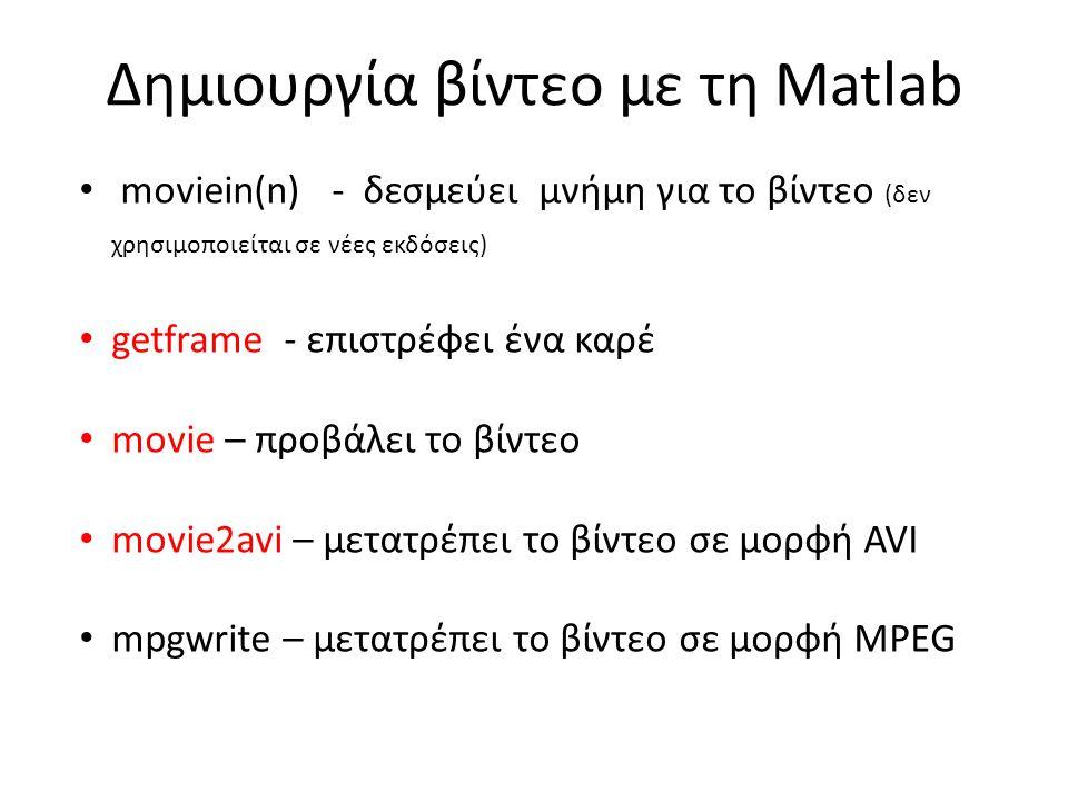 Δημιουργία βίντεο με τη Matlab • moviein(n) - δεσμεύει μνήμη για το βίντεο (δεν χρησιμοποιείται σε νέες εκδόσεις) • getframe - επιστρέφει ένα καρέ • movie – προβάλει το βίντεο • movie2avi – μετατρέπει το βίντεο σε μορφή AVI • mpgwrite – μετατρέπει το βίντεο σε μορφή MPEG