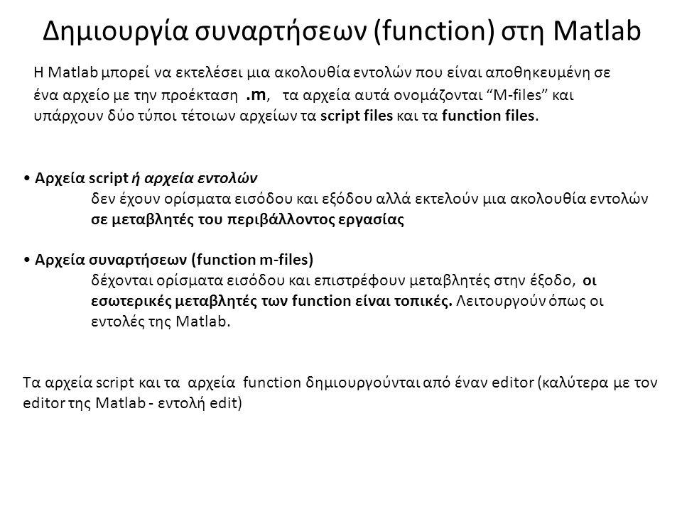 • Αρχεία script ή αρχεία εντολών δεν έχουν ορίσματα εισόδου και εξόδου αλλά εκτελούν μια ακολουθία εντολών σε μεταβλητές του περιβάλλοντος εργασίας • Αρχεία συναρτήσεων (function m-files) δέχονται ορίσματα εισόδου και επιστρέφουν μεταβλητές στην έξοδο, οι εσωτερικές μεταβλητές των function είναι τοπικές.