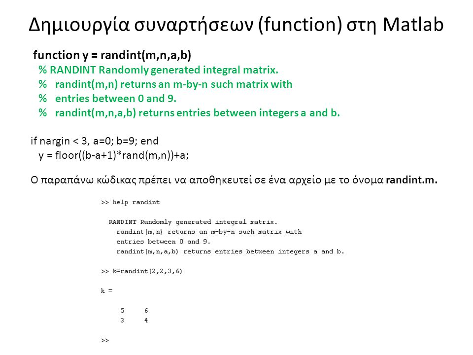 Δημιουργία συναρτήσεων (function) στη Matlab function y = randint(m,n,a,b) % RANDINT Randomly generated integral matrix. % randint(m,n) returns an m-b