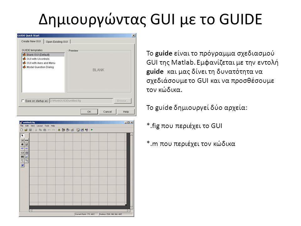 Δημιουργώντας GUI με το GUIDE To guide είναι το πρόγραμμα σχεδιασμού GUI της Matlab.