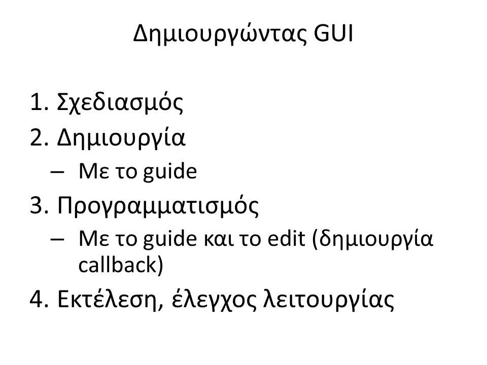 Δημιουργώντας GUI 1.Σχεδιασμός 2.Δημιουργία – Με το guide 3.Προγραμματισμός – Με το guide και το edit (δημιουργία callback) 4.Εκτέλεση, έλεγχος λειτουργίας