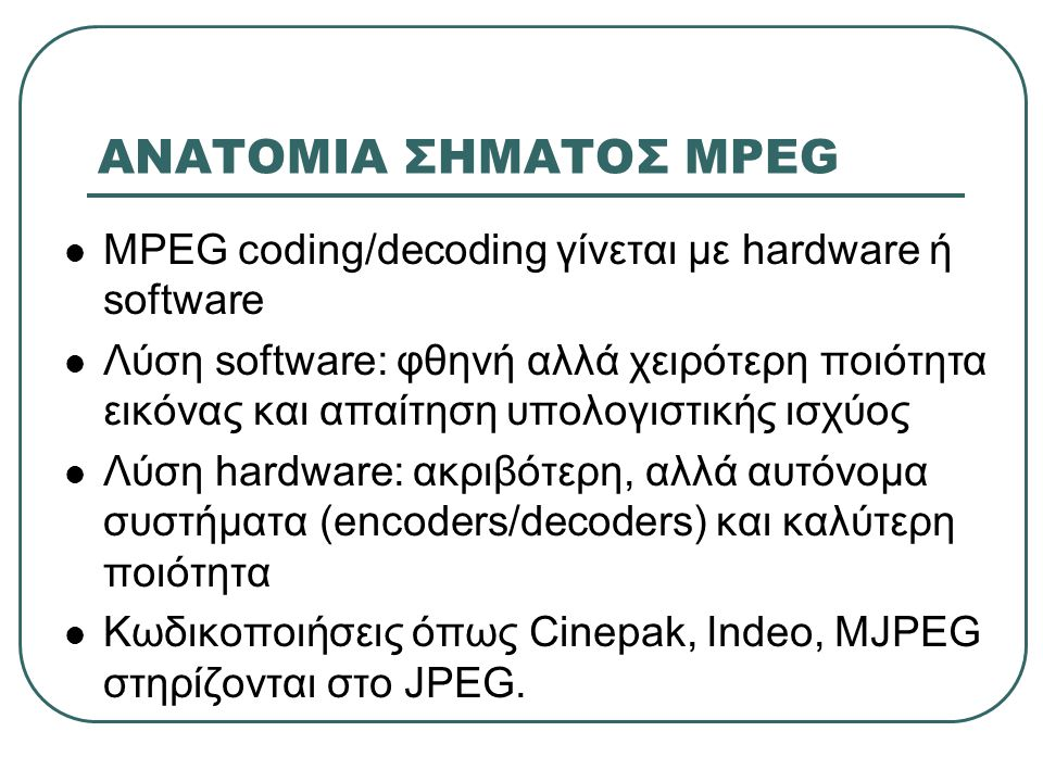 ΑΝΑΤΟΜΙΑ ΣΗΜΑΤΟΣ MPEG  MPEG coding/decoding γίνεται με hardware ή software  Λύση software: φθηνή αλλά χειρότερη ποιότητα εικόνας και απαίτηση υπολογ
