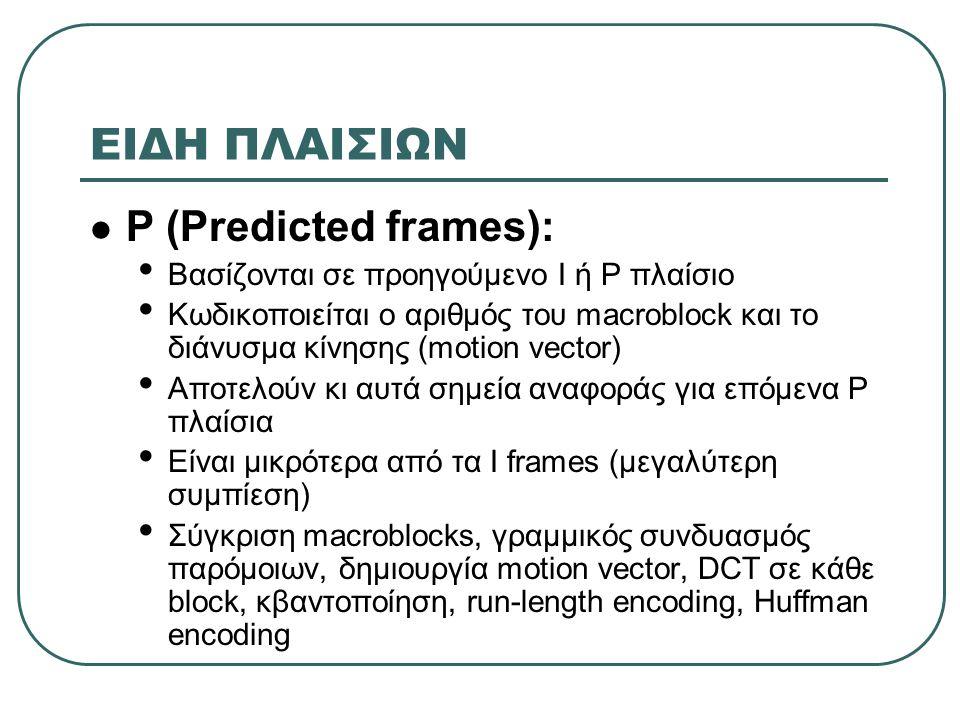 ΕΙΔΗ ΠΛΑΙΣΙΩΝ  P (Predicted frames): • Βασίζονται σε προηγούμενο I ή P πλαίσιο • Κωδικοποιείται ο αριθμός του macroblock και το διάνυσμα κίνησης (mot
