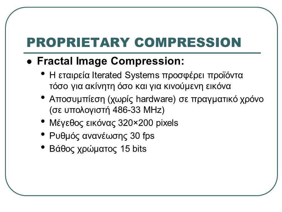 PROPRIETARY COMPRESSION  Fractal Image Compression: • Η εταιρεία Iterated Systems προσφέρει προϊόντα τόσο για ακίνητη όσο και για κινούμενη εικόνα •