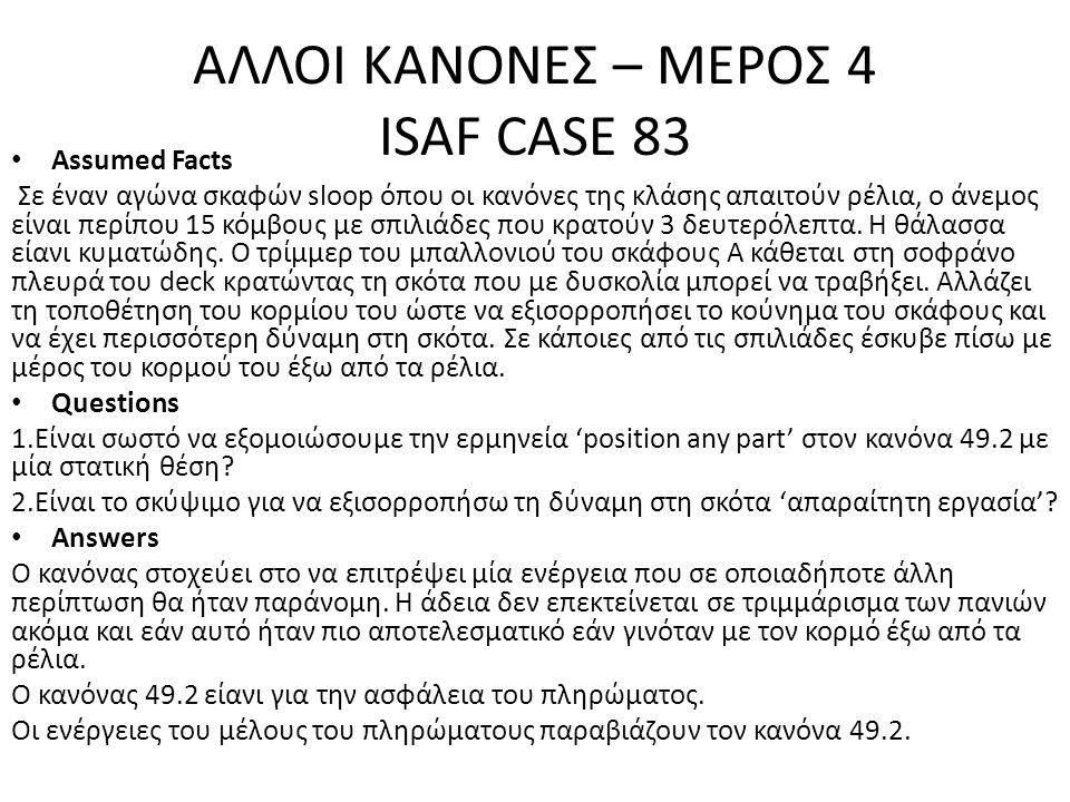 ΑΛΛΟΙ ΚΑΝΟΝΕΣ – ΜΕΡΟΣ 4 ISAF CASE 83 • Assumed Facts Σε έναν αγώνα σκαφών sloop όπου οι κανόνες της κλάσης απαιτούν ρέλια, ο άνεμος είναι περίπου 15 κ