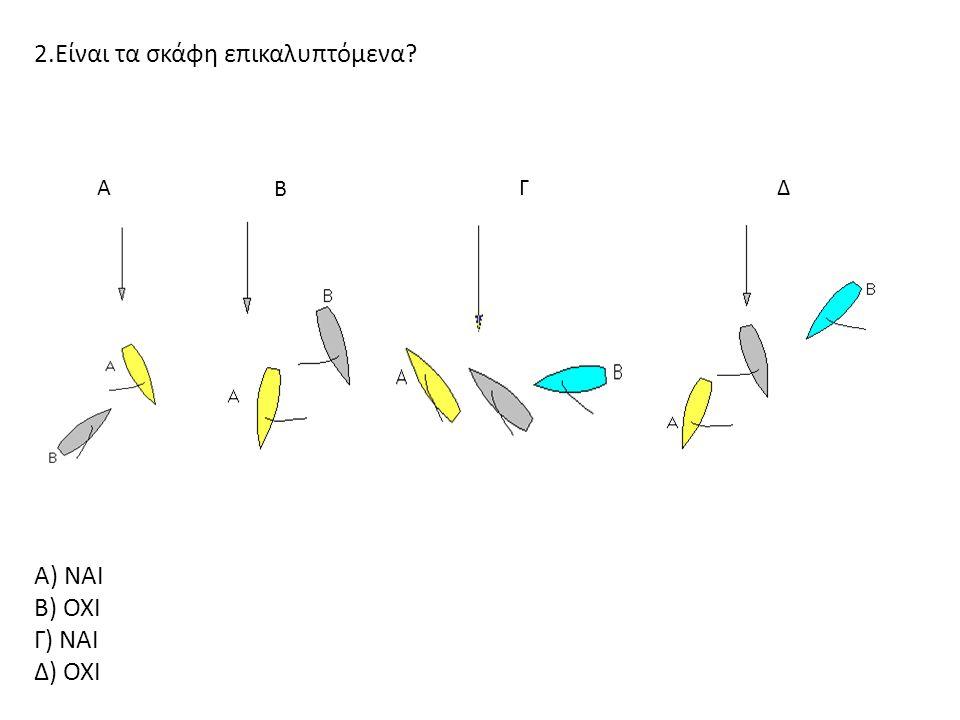 ΓΔΑ Β 2.Είναι τα σκάφη επικαλυπτόμενα? Α) ΝΑΙ Β) ΟΧΙ Γ) ΝΑΙ Δ) ΟΧΙ
