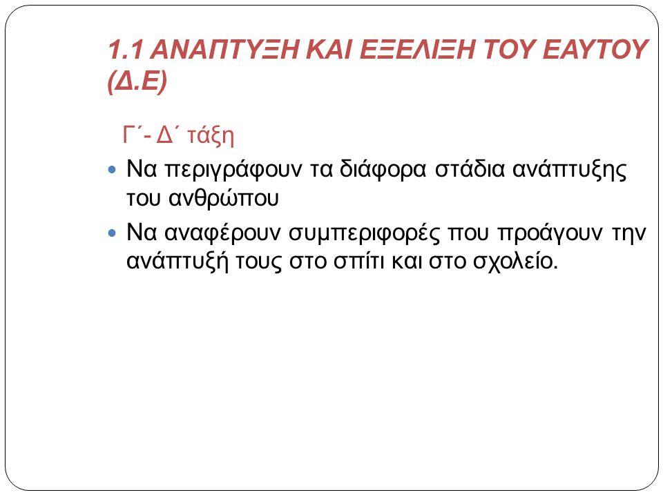 1.1 ΑΝΑΠΤΥΞΗ ΚΑΙ ΕΞΕΛΙΞΗ ΤΟΥ ΕΑΥΤΟΥ (Δ.Ε) Γ΄- Δ΄ τάξη  Να περιγράφουν τα διάφορα στάδια ανάπτυξης του ανθρώπου  Να αναφέρουν συμπεριφορές που προάγο