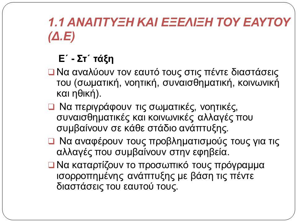 1.1 ΑΝΑΠΤΥΞΗ ΚΑΙ ΕΞΕΛΙΞΗ ΤΟΥ ΕΑΥΤΟΥ (Δ.Ε) Ε΄ - Στ΄ τάξη  Να αναλύουν τον εαυτό τους στις πέντε διαστάσεις του (σωματική, νοητική, συναισθηματική, κοι