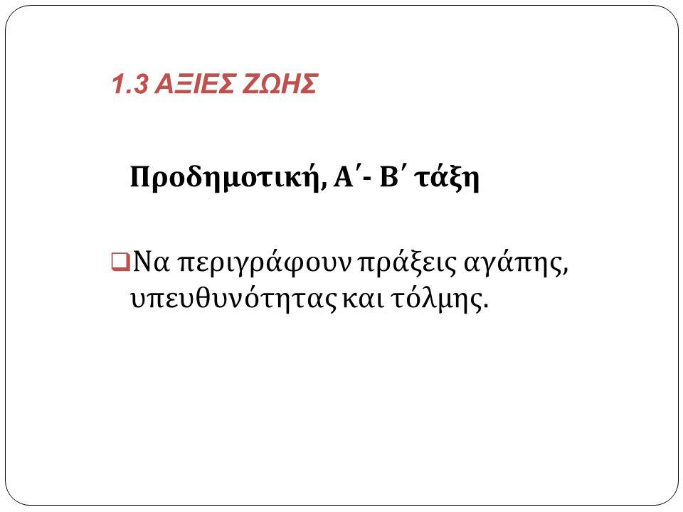 1.3 ΑΞΙΕΣ ΖΩΗΣ Προδημοτική, Α΄ - Β΄ τάξη  Να περιγράφουν πράξεις αγάπης, υπευθυνότητας και τόλμης.
