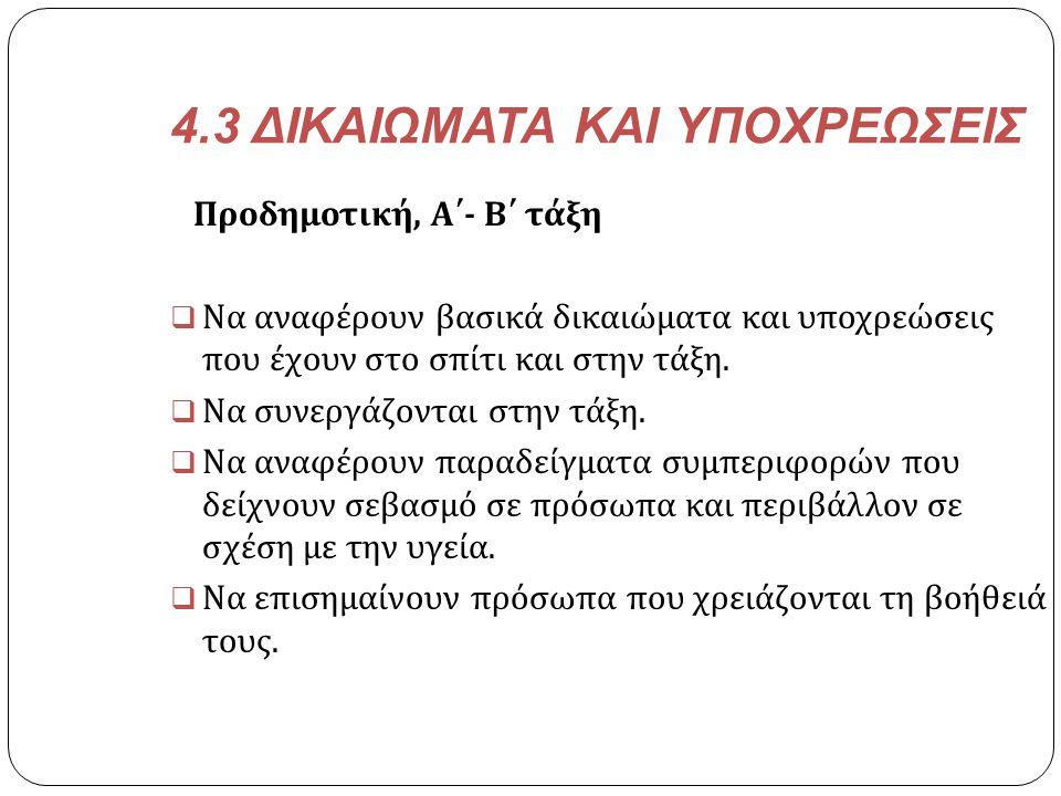 4.3 ΔΙΚΑΙΩΜΑΤΑ ΚΑΙ ΥΠΟΧΡΕΩΣΕΙΣ Προδημοτική, Α΄ - Β΄ τάξη  Να αναφέρουν βασικά δικαιώματα και υποχρεώσεις που έχουν στο σπίτι και στην τάξη.  Να συνε