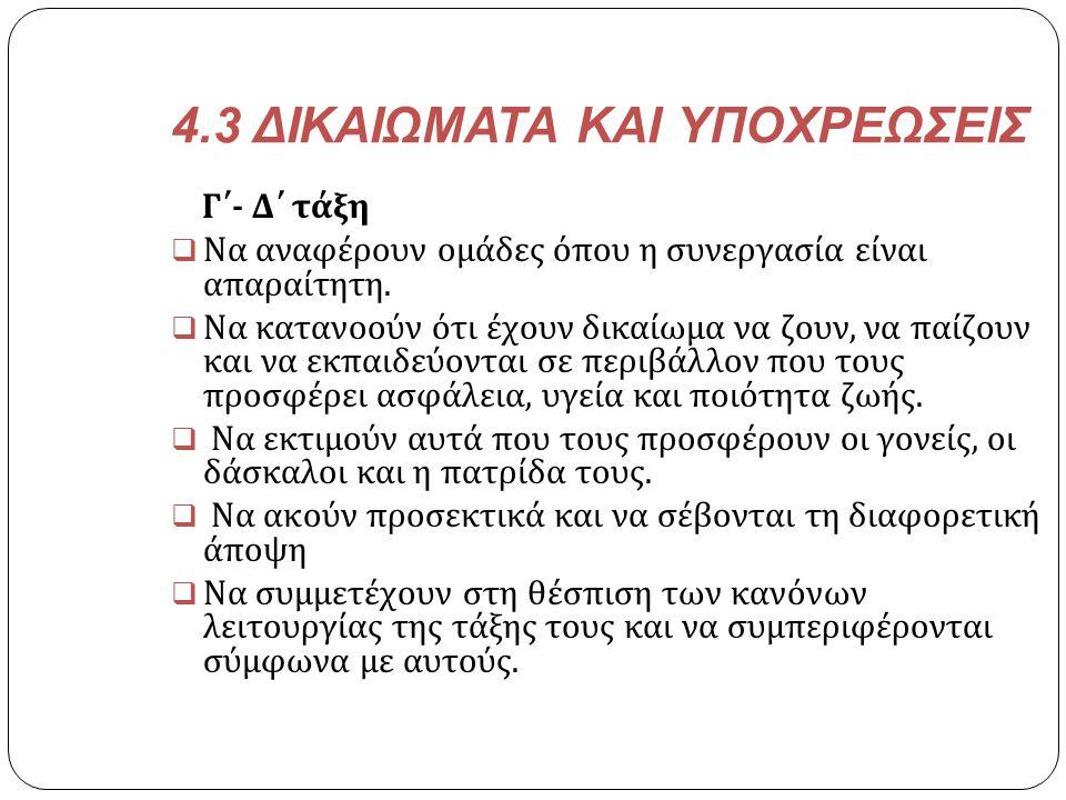 4.3 ΔΙΚΑΙΩΜΑΤΑ ΚΑΙ ΥΠΟΧΡΕΩΣΕΙΣ Γ΄ - Δ΄ τάξη  Να αναφέρουν ομάδες όπου η συνεργασία είναι απαραίτητη.  Να κατανοούν ότι έχουν δικαίωμα να ζουν, να πα
