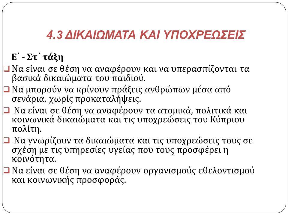 4.3 ΔΙΚΑΙΩΜΑΤΑ ΚΑΙ ΥΠΟΧΡΕΩΣΕΙΣ Ε΄ - Στ΄ τάξη  Να είναι σε θέση να αναφέρουν και να υπερασπίζονται τα βασικά δικαιώματα του παιδιού.  Να μπορούν να κ
