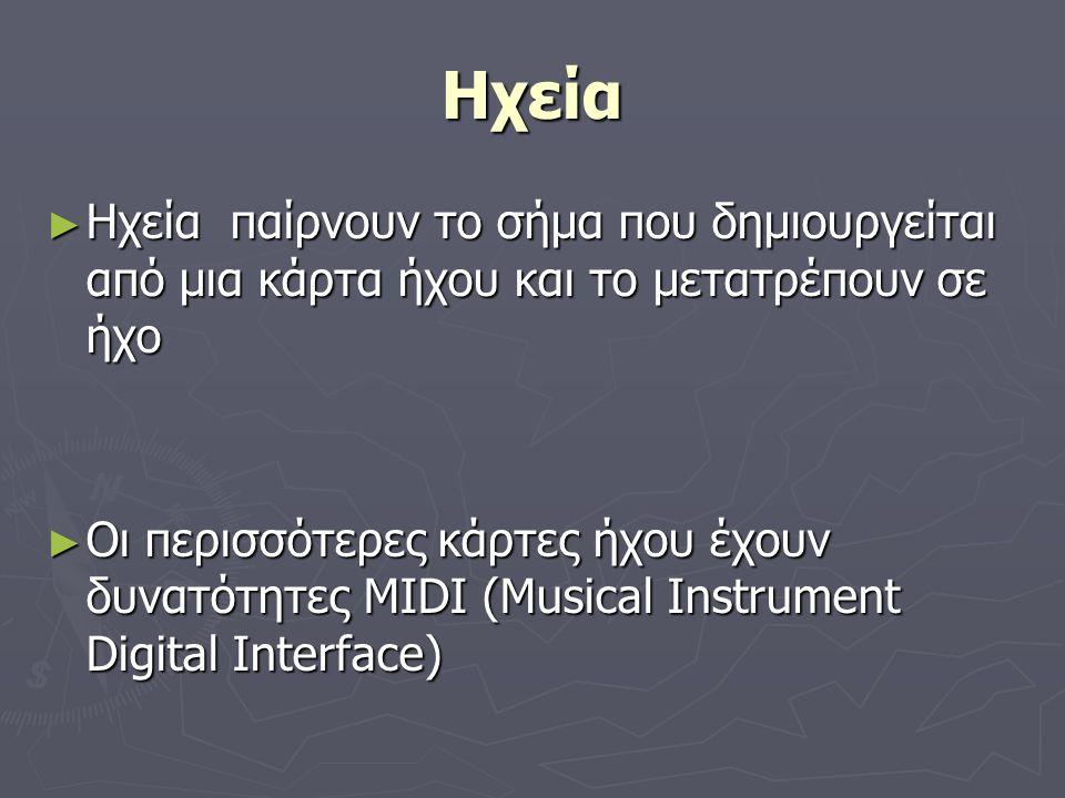 Ηχεία ► Ηχεία παίρνουν το σήμα που δημιουργείται από μια κάρτα ήχου και το μετατρέπουν σε ήχο ► Οι περισσότερες κάρτες ήχου έχουν δυνατότητες MIDI (Mu