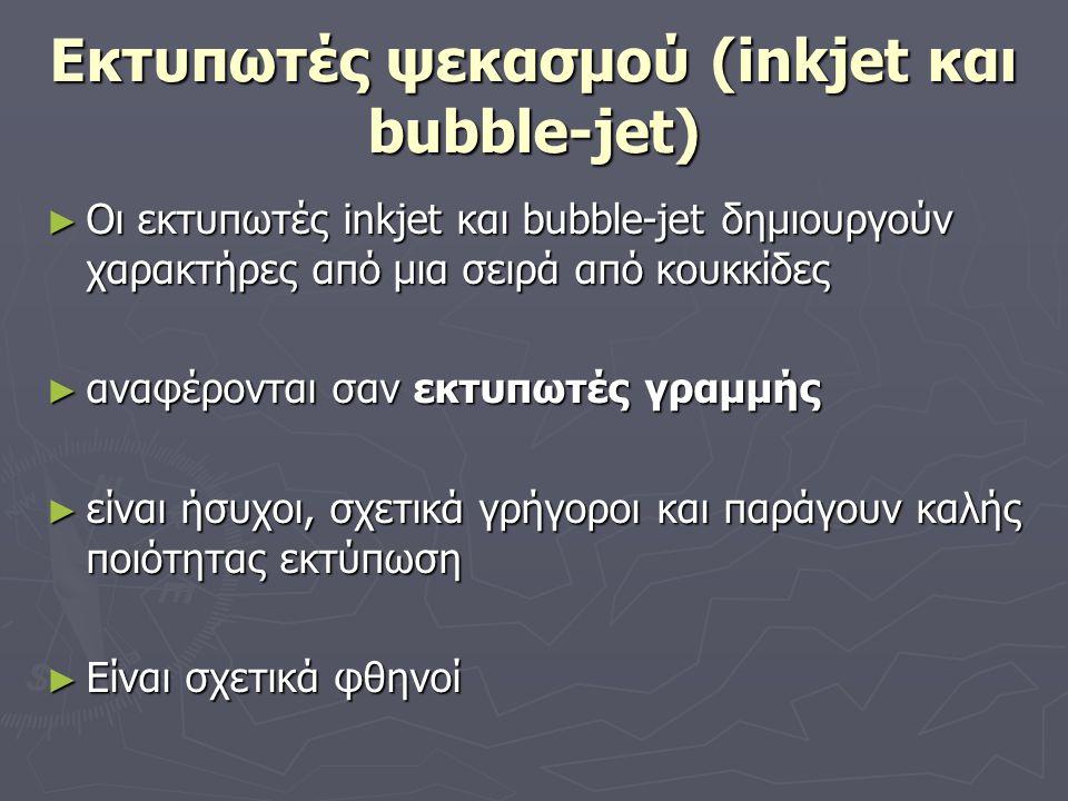 Εκτυπωτές ψεκασμού (inkjet και bubble-jet) ► Οι εκτυπωτές inkjet και bubble-jet δημιουργούν χαρακτήρες από μια σειρά από κουκκίδες ► αναφέρονται σαν ε
