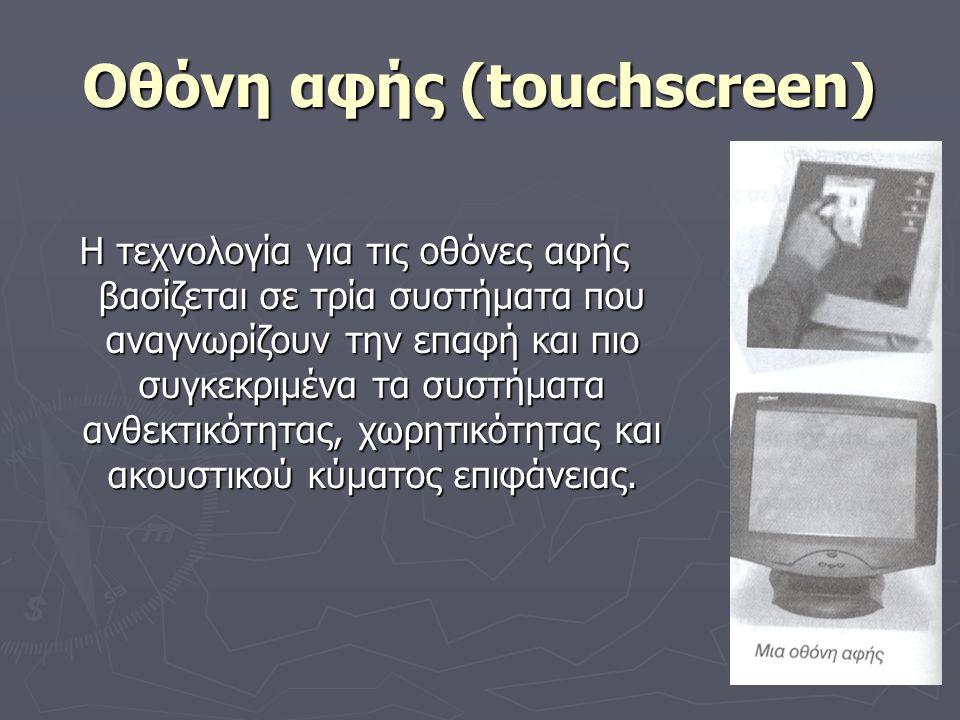 Οθόνη αφής (touchscreen) Η τεχνολογία για τις οθόνες αφής βασίζεται σε τρία συστήματα που αναγνωρίζουν την επαφή και πιο συγκεκριμένα τα συστήματα ανθ