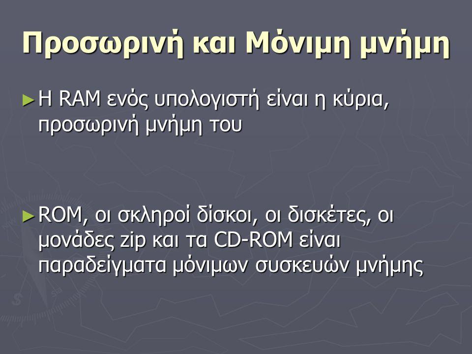 Προσωρινή και Μόνιμη μνήμη ► Η RAM ενός υπολογιστή είναι η κύρια, προσωρινή μνήμη του ► ROM, οι σκληροί δίσκοι, οι δισκέτες, οι μονάδες zip και τα CD-