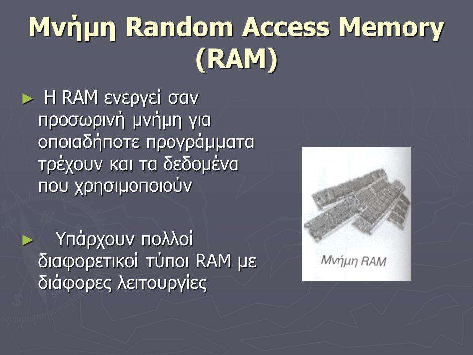 Μνήμη Random Access Memory (RAM) ► Η RAM ενεργεί σαν προσωρινή μνήμη για οποιαδήποτε προγράμματα τρέχουν και τα δεδομένα που χρησιμοποιούν ► Υπάρχουν