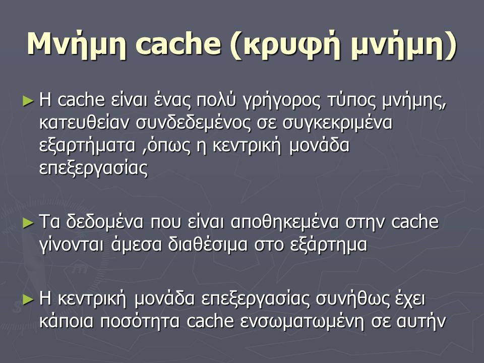 Μνήμη cache (κρυφή μνήμη) ► Η cache είναι ένας πολύ γρήγορος τύπος μνήμης, κατευθείαν συνδεδεμένος σε συγκεκριμένα εξαρτήματα,όπως η κεντρική μονάδα ε