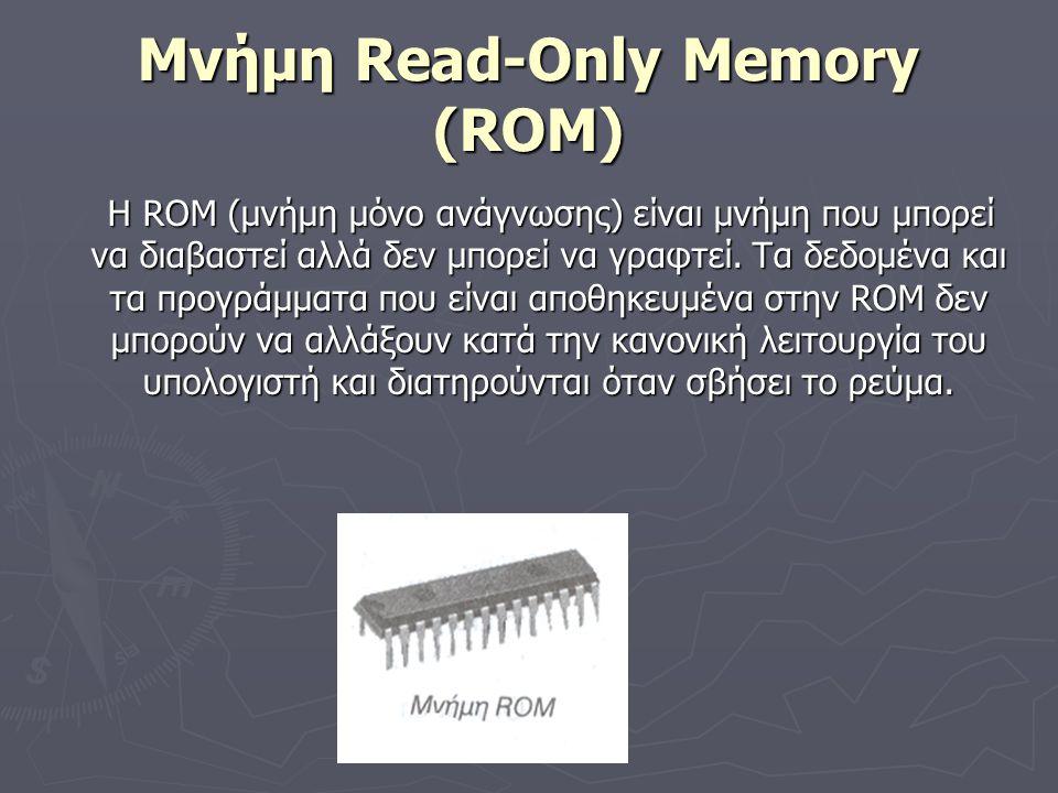 Μνήμη Read-Only Memory (ROM) H ROM (μνήμη μόνο ανάγνωσης) είναι μνήμη που μπορεί να διαβαστεί αλλά δεν μπορεί να γραφτεί. Τα δεδομένα και τα προγράμμα