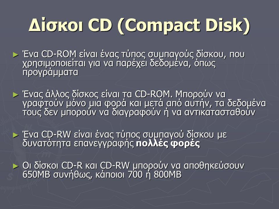 Δίσκοι CD (Compact Disk) ► Ένα CD-ROM είναι ένας τύπος συμπαγούς δίσκου, που χρησιμοποιείται για να παρέχει δεδομένα, όπως προγράμματα ► Ένας άλλος δί