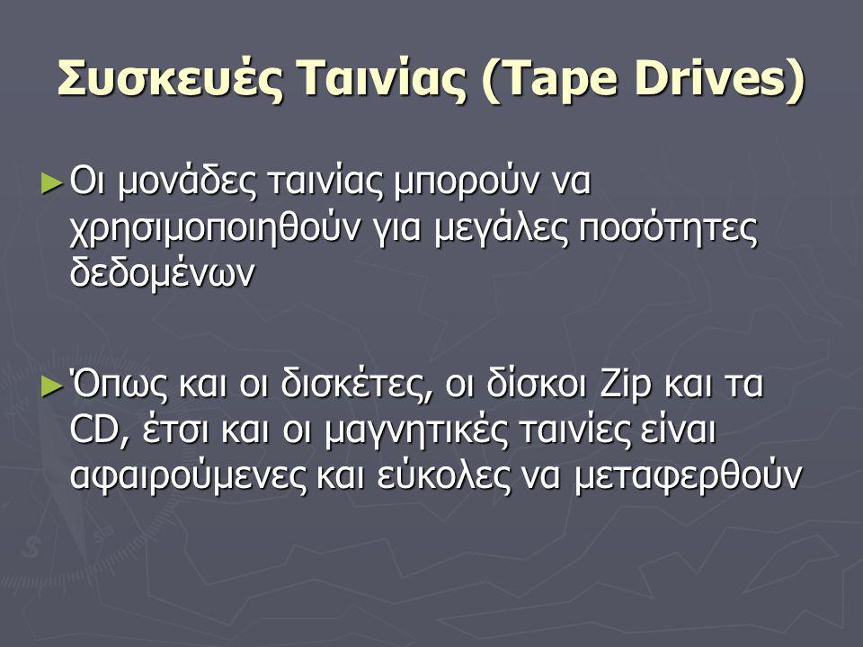 Συσκευές Ταινίας (Tape Drives) ► Οι μονάδες ταινίας μπορούν να χρησιμοποιηθούν για μεγάλες ποσότητες δεδομένων ► Όπως και οι δισκέτες, οι δίσκοι Zip κ