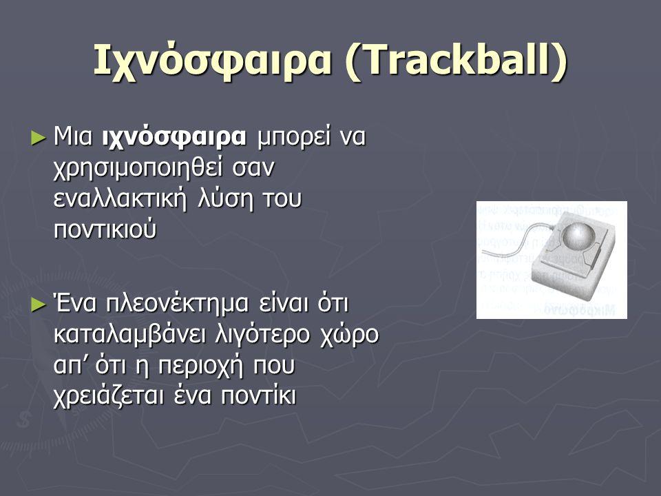Ιχνόσφαιρα (Trackball) ► Μια ιχνόσφαιρα μπορεί να χρησιμοποιηθεί σαν εναλλακτική λύση του ποντικιού ► Ένα πλεονέκτημα είναι ότι καταλαμβάνει λιγότερο