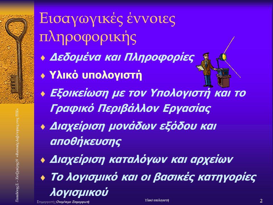 Παπαδάκης Σ. – Χατζηπέρης Ν «Βασικές Δεξιότητες στις ΤΠΕ» 2 Επιμορφωτής:Ονομ/νυμο Επιμορφωτή Υλικό υπολογιστή Εισαγωγικές έννοιες πληροφορικής  Δεδομ