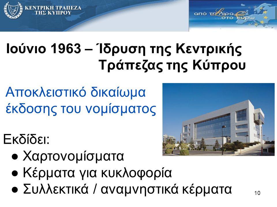 10 Αποκλειστικό δικαίωμα έκδοσης του νομίσματος Ιούνιο 1963 – Ίδρυση της Κεντρικής Τράπεζας της Κύπρου Εκδίδει: ● Χαρτονομίσματα ● Κέρματα για κυκλοφο