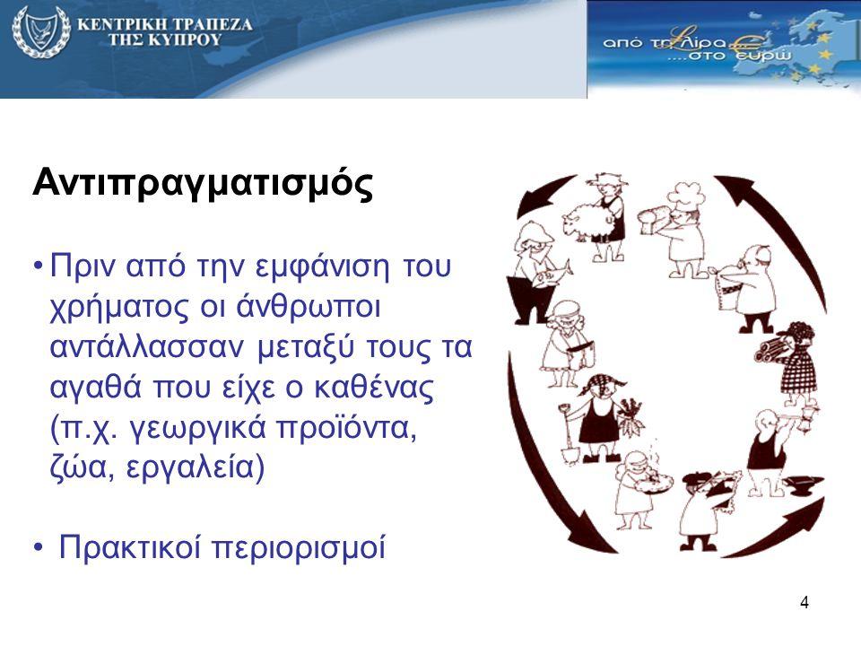 4 Αντιπραγματισμός •Πριν από την εμφάνιση του χρήματος οι άνθρωποι αντάλλασσαν μεταξύ τους τα αγαθά που είχε ο καθένας (π.χ. γεωργικά προϊόντα, ζώα, ε