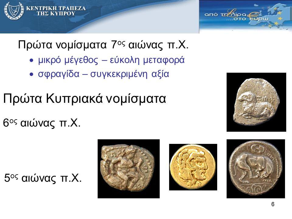 6 Πρώτα νομίσματα 7 ος αιώνας π.Χ.  μικρό μέγεθος – εύκολη μεταφορά  σφραγίδα – συγκεκριμένη αξία 5 ος αιώνας π.Χ. Πρώτα Κυπριακά νομίσματα 6 ος αιώ