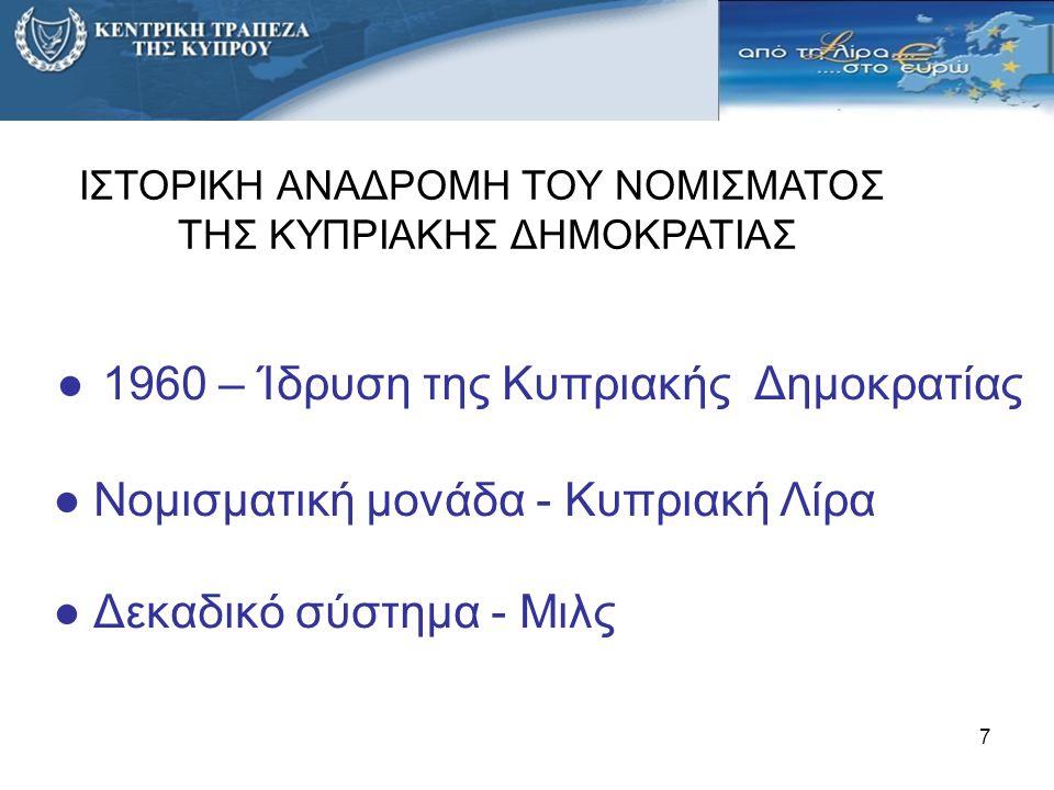 7 ● 1960 – Ίδρυση της Κυπριακής Δημοκρατίας ● Νομισματική μονάδα - Κυπριακή Λίρα ● Δεκαδικό σύστημα - Mιλς ΙΣΤΟΡΙΚΗ ΑΝΑΔΡΟΜΗ ΤΟΥ ΝΟΜΙΣΜΑΤΟΣ ΤΗΣ ΚΥΠΡΙΑ