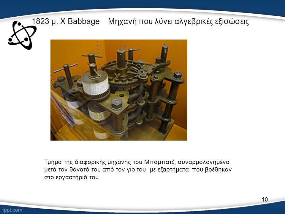 10 1823 μ. Χ Babbage – Μηχανή που λύνει αλγεβρικές εξισώσεις Τμήμα της διαφορικής μηχανής του Μπάμπατζ, συναρμολογημένο μετά τον θάνατό του από τον γι