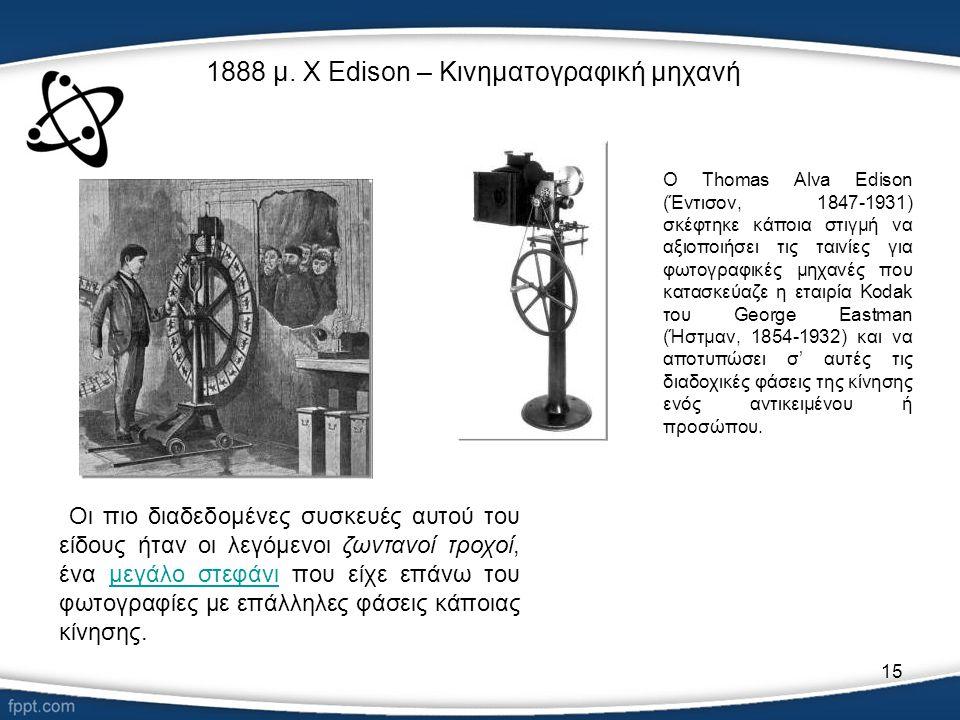 15 1888 μ. Χ Edison – Κινηματογραφική μηχανή Οι πιο διαδεδομένες συσκευές αυτού του είδους ήταν οι λεγόμενοι ζωντανοί τροχοί, ένα μεγάλο στεφάνι που ε